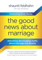 The Good News About Marriage - Debunking Discouraging Myths about Marriage and Divorce ebook by Shaunti Feldhahn, Tally Whitehead, Andy Stanley