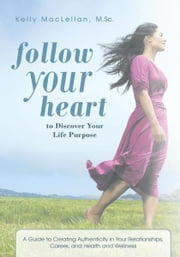 Follow Your Heart to Discover Your Life Purpose - A Guide to Creating Authenticity in Your Relationships, Career, and Health and Wellness ebook by Kelly MacLellan, M.Sc.