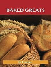 Baked Greats: Delicious Baked Recipes, The Top 100 Baked Recipes ebook by Franks Jo