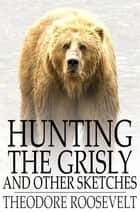 Hunting the Grisly - And Other Sketches ebook by Theodore Roosevelt