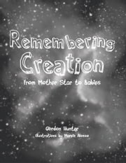 Remembering Creation - From Mother Star to Babies ebook by Gordon Hunter