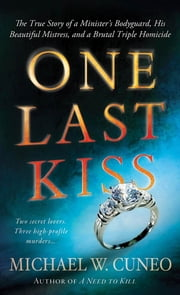 One Last Kiss - The True Story of a Minister's Bodyguard, His Beautiful Mistress, and a Brutal Triple Homicide ebook by Michael W. Cuneo