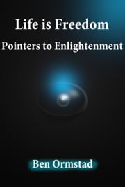 Life is Freedom: Pointers to Enlightenment ebook by Ben Ormstad