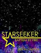 Starseeker: Baptism By Fire ebook by Jason Gaston