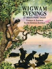 Wigwam Evenings - 27 Sioux Folk Tales ebook by Charles A Eastman,Elaine Goodale Eastman