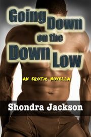 Going Down on the Down Low: A Married Black Man, His Wife, & His White Male Lover ebook by Shondra Jackson