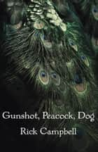 Gunshot, Peacock, Dog eBook by Rick Campbell