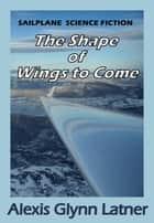 The Shape of Wings to Come ebook by Alexis Glynn Latner
