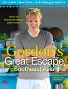 Gordon's Great Escape Southeast Asia: 100 of my favourite Southeast Asian recipes ebook by Gordon Ramsay