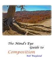 The Mind's Eye Guide to Composition: Book One - Psychology of Composition or Painless Photographic Compositions ebook by Bob Wayland