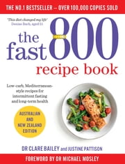 The Fast 800 Recipe Book - Low-carb, Mediterranean-style recipes for intermittent fasting and long-term health ebook by Dr Clare Bailey, Justine Pattison, Dr Michael Mosley
