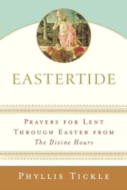 Eastertide - Prayers for Lent Through Easter from The Divine Hours ebook by Phyllis Tickle