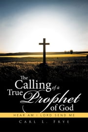 The Calling of a True Prophet of God - Hear Am I Lord Send Me ebook by Carl L. Frye