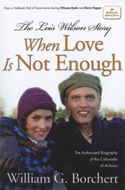 The Lois Wilson Story - When Love is not Enough, The Biography of the Cofounder of Al-Anon. ebook by William G Borchert