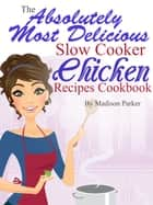 The Absolutely Most Delicious Slow Cooker Chicken Recipes Cookbook ebook by Madison Parker