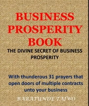 BUSINESS PROSPERITY BOOK - WITH THUNDEROUS 31 PRAYERS THAT OPEN DOORS OF MULTIPLE CONTRACT UNTO YOUR BUSINESS ebook by Babatunde Taiwo
