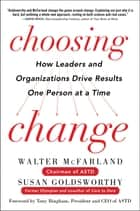 Choosing Change: How Leaders and Organizations Drive Results One Person at a Time ebook by Walter McFarland, Susan Goldsworthy