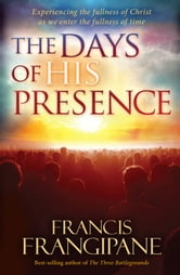 The Days of His Presence - Experiencing the fullness of Christ as we enter the fullness of time ebook by Francis Frangipane