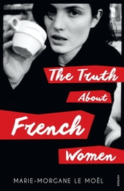 The Truth About French Women ebook by Marie Le Moel