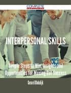 Interpersonal Skills - Simple Steps to Win, Insights and Opportunities for Maxing Out Success ebook by Gerard Blokdijk