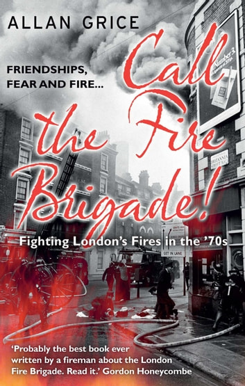 Call the Fire Brigade! - Fighting London's Fires in the '70s ebook by Allan Grice
