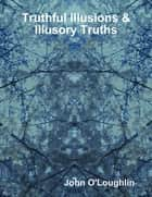 Truthful Illusions & Illusory Truths ebook by John O'Loughlin