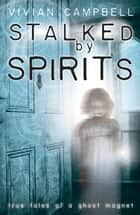 Stalked by Spirits: True Tales of a Ghost Magnet - True Tales of a Ghost Magnet ebook by Vivian Campbell