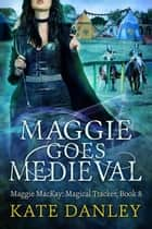 Maggie Goes Medieval - Maggie MacKay: Magical Tracker, #8 ebook by