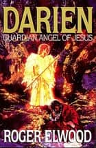 Darien: Guardian Angel of Jesus - Guardian Angel of Jesus ebook by Roger Elwood
