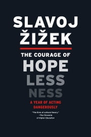 The Courage of Hopelessness - A Year of Acting Dangerously ebook by Slavoj Zizek