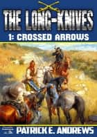The Long-Knives 1: Crossed Arrows ebook by Patrick E. Andrews