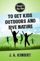 Tressi's Ten Tips to Get Kids Outdoors and Love Nature ebook by J.A. Kundert