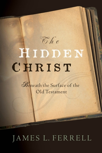 The Hidden Christ: Beneath the Surface of the Old Testament ebook by James L.  Ferrell