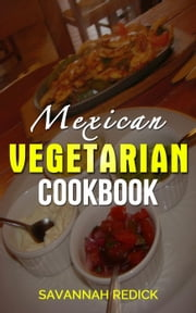 Cookbook: Mexican Vegetarian ebook by Savannah Redick