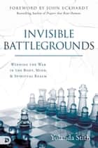 Invisible Battlegrounds - Winning the War in the Body, Mind, and Spiritual Realm ebook by