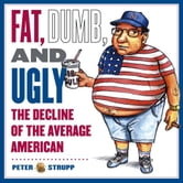 Fat, Dumb, and Ugly - The Decline of the Average American ebook by Peter Strupp