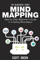 Mind Mapping: Step-by-Step Beginner's Guide in Creating Mind Maps! - The Blokehead Success Series ebook by Scott Green