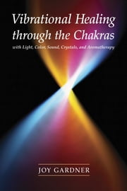 Vibrational Healing Through the Chakras - With Light, Color, Sound, Crystals, and Aromatherapy ebook by Joy Gardner
