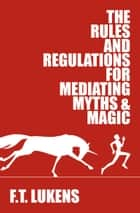 The Rules and Regulations for Mediating Myths & Magic ebook by F.T. Lukens