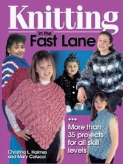 Knitting in the Fast Lane: More Than 35 Projects for All Skill Levels ebook by Christina L. Holmes,Mary Colucci