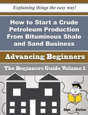 How to Start a Crude Petroleum Production From Bituminous Shale and Sand Business (Beginners Guide) ebook by Lynsey Higgs,Sam Enrico