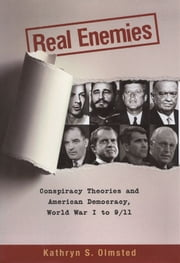 Real Enemies : Conspiracy Theories And American Democracy, World War I To 9/11 ebook by Kathryn S. Olmsted
