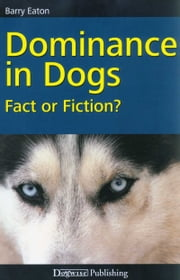 DOMINANCE IN DOGS - FACT OR FICTION? ebook by Barry Eaton