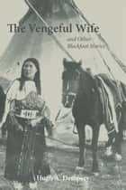 The Vengeful Wife and Other Blackfoot Stories ebook by Hugh A. Dempsey