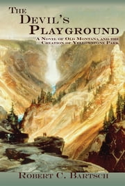 The Devil's Playground - A Novel of Old Montana and the Creation of Yellowstone Park ebook by Robert C. Bartsch