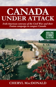 Canada under Attack - Irish-American veterans of the Civil War and their Fenian campaign to conquer Canada ebook by Cheryl MacDonald