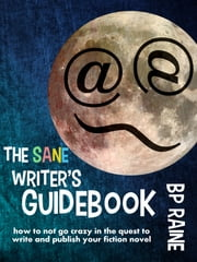 The Sane Writer's Guidebook (How to not go crazy in the quest to write and publish your fiction novel) ebook by BP Raine
