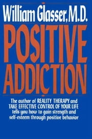 POSITIVE ADDICTION ebook by William Glasser, M.D.