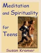 Meditation and Spirituality for Teens ebook by Susan Kramer