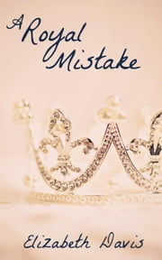 A Royal Mistake: A Romantic Short Story ebook by Elizabeth Davis